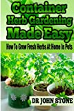 Dr John Stone Container Herb Gardening Made Easy: How To Grow Fresh Herbs At Home In Pots
