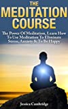 Meditation Course: The Power Of Meditation, Learn How To Use Meditation To Eliminate Stress, Anxiety & To Be Happy (Relaxation And Stress Reduction, Relaxation Techniques, Relaxation Meditation)