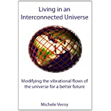Living in an Interconnected Universe: Modifying the Vibrational Flows of the Universe for a Better Futureby Michele Verny
