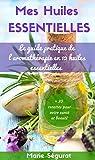 Huiles Essentielles: Le guide pratique de l'aromathérapie en 12 huiles essentielles (aromathérapie, médecines douces, beauté, bien-être, forme, santé, soin du corps)...