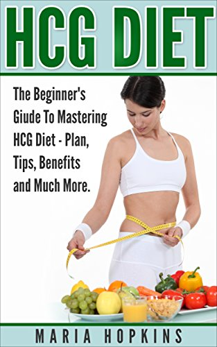 HCG Diet:: The Beginner's Guide to Mastering HCG Diet: Plans, Tips, Benefits, and Much More (HCG Diet, HCG Injections, HCG Recipes, HCG For Weight Loss)