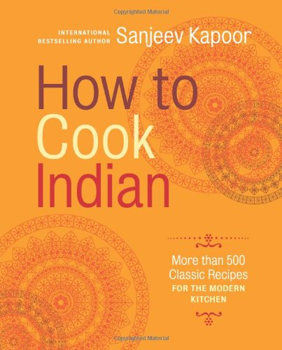 How to Cook Indian: More Than 500 Classic Recipes for the Modern Kitchen by Sanjeev Kapoor