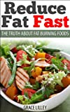 Reduce Fat Fast: The Truth about Fat Burning Foods Including Recipes