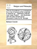 The art of prudence: or, a companion for a man of sense written originally in Spanish by ... Balthazar Gracian; now made English ... and illustrated ... Amelot de la Houssaie's notes by Mr. Savage. (1140677926) by Gracián, Baltasar