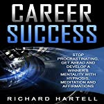 Career Success: Stop Procrastinating, Get Ahead and Develop a Winner's Mentality with Hypnosis, Meditation and Affirmations   Richard Hartell