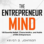 The Entrepreneur Mind: 100 Essential Beliefs, Characteristics, and Habits of Elite Entrepreneurs | Kevin D. Johnson