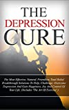 The Depression Cure: The Most Effective, Natural, Friendlier, Total Relief Breakthrough Solutions To Help, Challenge, Overcome Depression And Gain Happiness, ... Recovery, Depression How To Overcome)
