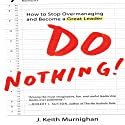 Do Nothing!: How to Stop Overmanaging and Become a Great Leader (       UNABRIDGED) by J. Keith Murnighan Narrated by Sean Pratt