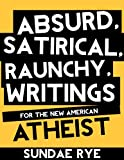 Absurd, Satirical, Raunchy, Writings For The New American Atheist