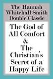 The Hannah Whitall Smith Double Classic: The God of All Comfort & The Christians Secret of a Happy Life