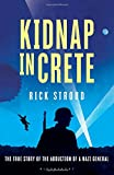 Kidnap in Crete: The True Story of the Abduction of a Nazi General Rick Stroud