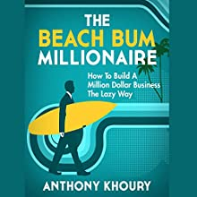 The Beach Bum Millionaire: How to Build a Million Dollar Business... the Lazy Way! (       UNABRIDGED) by Anthony Khoury Narrated by Michael Tingle