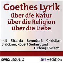 Goethes Lyrik: über die Natur / über die Religion / über die Liebe (       ungekürzt) von Johann Wolfgang von Goethe Gesprochen von: Ricarda Benndorf, Christian Brückner, Robert Seibert, Ludwig Thiesen