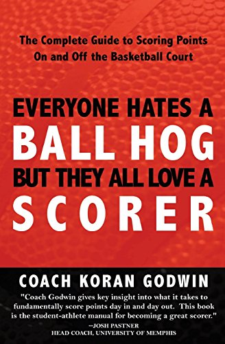 Everyone Hates A Ball Hog But They All Love A Scorer: The Complete Guide To Scoring Points On And Off The Basketball Court PDF