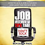 Job Interview Tips That Don't Suck: How to Ace a Job Interview (and Land the Frickin' Job) | Benjamin Paul
