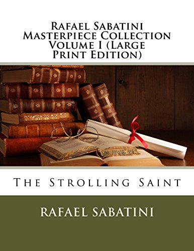 Rafael Sabatini Masterpiece Collection Volume I (Large Print Edition): The Strolling Saint: 1