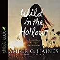 Wild in the Hollow: On Chasing Desire and Finding the Broken Way Home (       UNABRIDGED) by Amber C. Haines Narrated by Amber C. Haines