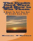 The Credit Card Wars And How to Win Them: A Book Designed to Get You Out Of Credit Card Hell