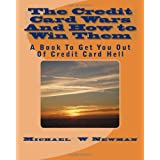 The Credit Card Wars And How to Win Them: A Book Designed to Get You Out Of Credit Card Hell ~ Michael W Newman