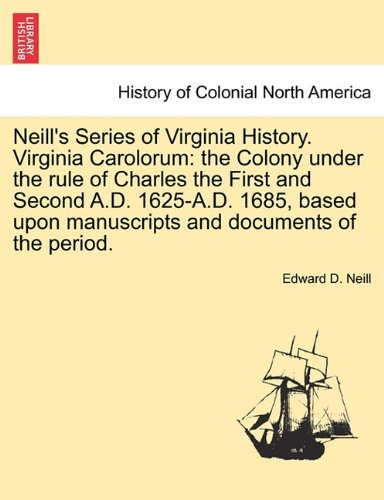 Neill's Series of Virginia History. Virginia Carolorum: the Colony under the rule of Charles the First and Second A.D. 1625-A.D. 1685, based upon manuscripts and documents of the period.