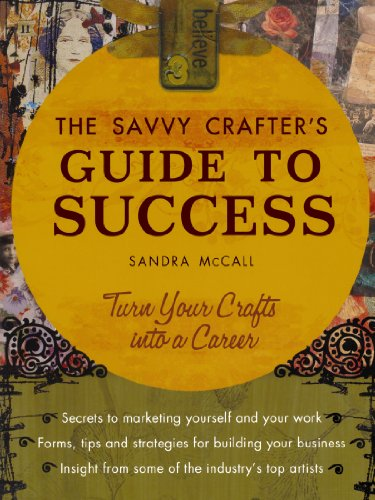 The Savvy Crafter's Guide to Success: Turn Your Crafts into a Career