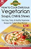 How to Cook Delicious Vegetarian Soups, Chillis & Stews! (Eat Healthy, Feel Vibrant - Fast, Easy, Tasty & Healthy Vegetarian Recipes for Today's Busy Woman Book 6)