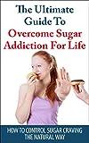 Sugar Addiction: The Ultimate Guide To Overcome Sugar Addiction For Life: How To Control Sugar Craving The Natural Way (Addiction, Caffeine addiction)