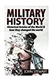 Military History: Historical Armies of the World & How they Changed the World