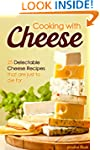 Cooking with Cheese: 25 Delectable Ch...