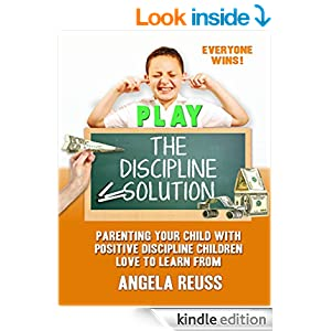 PLAY The Discipline Solution: Parenting Your Child with Positive Discipline Children Love to Learn From