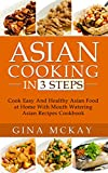 Asian Cooking in 3 Steps: Cook Easy And Healthy Asian Food at Home With Mouth Watering Asian Recipes Cookbook (English Edition)