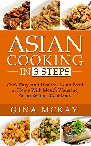 Asian Cooking in 3 Steps: Cook Easy And Healthy Asian Food at Home With Mouth Watering Asian Recipes Cookbook by Gina McKay