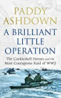 A Brilliant Little Operation: The Cockleshell Heroes and the Most Courageous Raid of World War 2