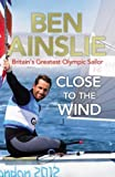 Ben Ainslie: Close to the Wind: Britain's Greatest Olympic Sailor by Ainslie, Ben [25 October 2012] Ben Ainslie
