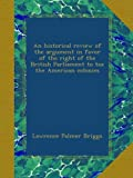 img - for An historical review of the argument in favor of the right of the British Parliament to tax the American colonies book / textbook / text book