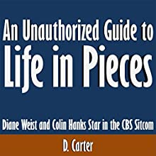 An Unauthorized Guide to Life in Pieces: Diane Weist and Colin Hanks Star in the CBS Sitcom (       UNABRIDGED) by D. Carter Narrated by Kevin Kollins