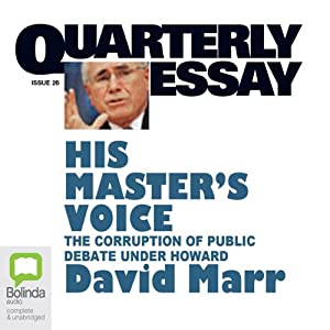 Quarterly Essay 26: His Master's Voice: The Corruption of Public Debate under Howard | [David Marr]