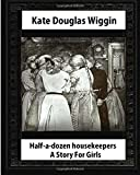 Half-a-Dozen Housekeepers(1903) A Story For Girls by  Kate Douglas Smith Wiggin
