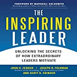 The Inspiring Leader: Unlocking the Secrets of How Extraordinary Leaders Motivate | John Zenger