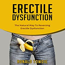 Erectile Dysfunction: The Natural Way to Reversing Erectile Dysfunction Audiobook by Ronald Towdie Narrated by Phil Kouwe