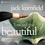 Turn Toward the Beautiful: Creativity as a Path of Liberation | Jack Kornfield