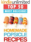Top 50 Most Delicious Homemade Popsicle Recipes (ice pops, ice lollies) (Recipe Top 50's Book 16)
