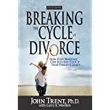 Breaking the Cycle of Divorce: How Your Marriage Can Succeed Even if Your Parents' Didn't ~ John Trent