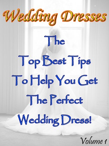 Wedding Dresses (Volume 1): The Top Best Tips To Help You Get The Perfect Wedding Dress!