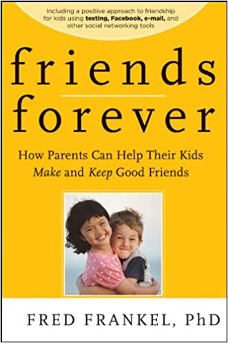 Friends Forever: How Parents Can Help Their Kids Make and Keep Good Friends
