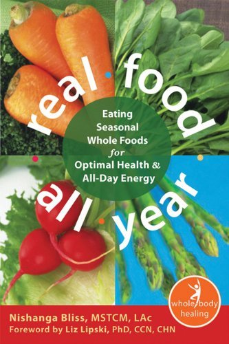 Real Food All Year: Eating Seasonal Whole Foods for Optimal Health and All-Day Energy (The New Harbinger Whole-Body Healing Series) [Paperback] [2012] (Author) Nishanga Bliss MSTCM LAc, Liz Lipski PhD CCN CHN PDF