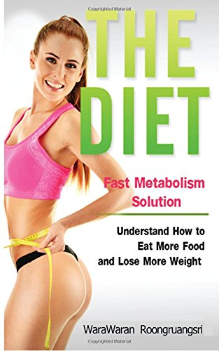 The Diet: Fast Metabolism Solution, Understand How to Eat More Food and Lose More Weight