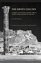 The Ebony Column: Classics, Civilization, and the African American Reclamation of the West (Classicism in American Culture)