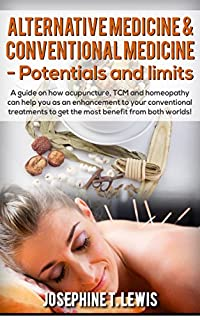 Alternative Medicine & Conventional Medicine - Potentials And Limits: A Guide On How Acupuncture, Tcm And Homeopathy Can Help You As An Enhancement To Your Conventional Treatment by Josephine T. Lewis ebook deal