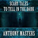 Scary Tales to Tell in the Dark (       UNABRIDGED) by Anthony Masters Narrated by Brian Bascle